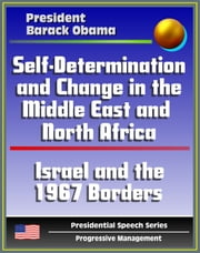 Self-Determination and Change in the Middle East and North Africa: Policy Speech by President Barack Obama, May 2011 - Islam, Israel and the 1967 Borders, Palestine, Libya, Egypt, Tunisia, Iraq, Iran ebook by Progressive Management