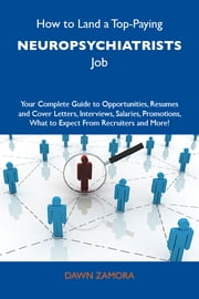 How to Land a Top-Paying Neuropsychiatrists Job: Your Complete Guide to Opportunities, Resumes and Cover Letters, Interviews, Salaries, Promotions, What to Expect From Recruiters and More ebook by Zamora Dawn