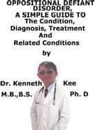 Oppositional Defiant Disorder, A Simple Guide To The Condition, Diagnosis, Treatment And Related Conditions ebook by Kenneth Kee