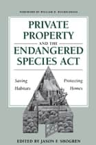 Private Property and the Endangered Species Act - Saving Habitats, Protecting Homes ebook by Jason F. Shogren, William D.  Ruckelshaus