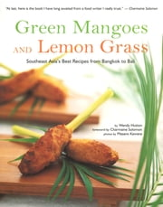 Green Mangoes and Lemon Grass - Southeast Asia's Best Recipes from Bangkok to Bali ebook by Wendy Hutton, Charmaine Solomon, Masano Kawana
