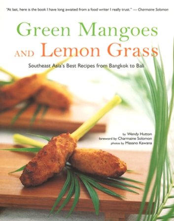Green Mangoes and Lemon Grass - Southeast Asia's Best Recipes from Bangkok to Bali ebook by Wendy Hutton
