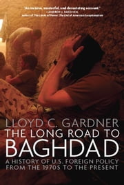 The Long Road to Baghdad - A History of U.S. Foreign Policy from the 1970s to the Present ebook by Lloyd C. Gardner