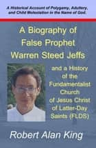 A Biography of False Prophet Warren Steed Jeffs and a History of the Fundamentalist Church of Jesus Christ of Latter-Day Saints (FLDS) ebook by Robert Alan King