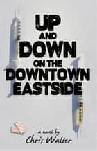 Up and Down on the Downtown Eastside ebook by Chris Walter