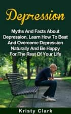 Depression - Myths And Facts About Depression, Learn How To Beat And Overcome Depression Naturally And Be Happy For The Rest Of Your Life. ebook by Kristy Clark
