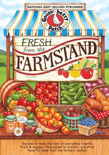 Fresh from the Farmstand - Recipes to Make the Most of Everyone's Favorite Fruits & Veggies From Apples to Zucchini, and Other Fresh Picked Farmers' Market Treats ebook by Gooseberry Patch