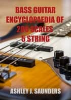 Bass Guitar Encyclopaedia of Scales: 5 Strings ebook by Ashley J. Saunders