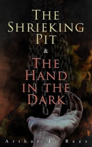 The Shrieking Pit & The Hand in the Dark - Detective Grant Colwyn's Murder Cases ebook by Arthur J. Rees