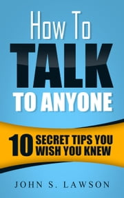 How To Talk To Anyone: 10 Secret Tips You Wish You KnewJ 電子書 by John S. Lawson