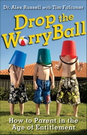Drop the Worry Ball: How to Parent in the Age of Entitlement ebook by Russell, Alex