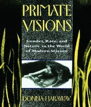 Primate Visions - Gender, Race, and Nature in the World of Modern Science ebook by Donna J. Haraway