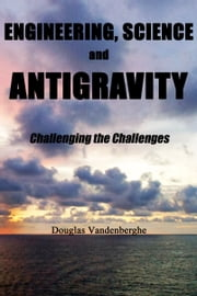 Engineering, Science and Antigravity: Challenging the Challenges ebook by Douglas Vandenberghe