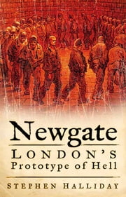 Newgate - London's Prototype of Hell ebook by Stephen Halliday