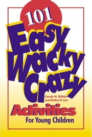101 Easy, Wacky, Crazy, Activities for Young Children ebook by Carole H. Dibble,Kathy Lee