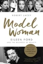 Model Woman - Eileen Ford and the Business of Beauty ebook by Robert Lacey