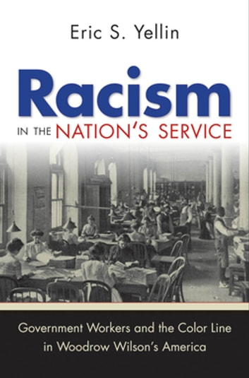 Racism in the Nation's Service - Government Workers and the Color Line in Woodrow Wilson's America ebook by Eric S. Yellin