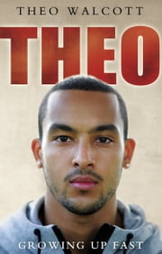 Theo: Growing Up Fast ebook by Theo Walcott