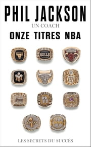 Phil Jackson - Un coach, Onze titres NBA - Les secrets du succès ebook by Phil Jackson