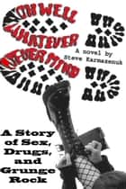 Oh Well, Whatever, Never Mind: A Story of Sex, Drugs, and Grunge Rock ebook by Steve Karmazenuk