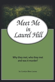 Meet Me in Laurel Hill - Who they met, why they met and was it murder? ebook by Carolyn Bless Larsen