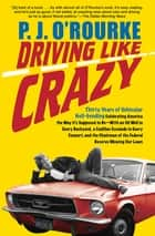 Driving Like Crazy - Thirty Years of Vehicular Hell-Bending: Celebrating America the Way It's Supposed to Be—With an Oil Well in Every Backyard, a Cadillac Escalade in Every Carport, and the Chairman of the Federal Reserve Mowing Our Lawn ebook by P.  J. O'Rourke