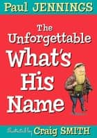 The Unforgettable What's His Name ebook by Paul Jennings, Craig Smith