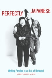 Perfectly Japanese: Making Families in an Era of Upheaval ebook by White, Merry