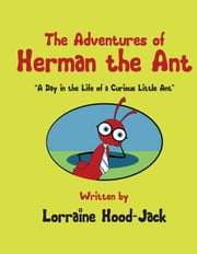 "The Adventures of Herman The Ant: ""A Day in the Life of a Curious Little Ant"" ebook by Lorraine Hood-Jack"