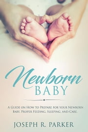 Newborn Baby: A Guide on how to Prepare for your Newborn Baby. Proper Feeding, Sleeping, and Care