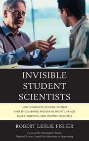 Invisible Student Scientists - How Graduate School Science and Engineering Programs Shortchange Black, Hispanic, and Women Students ebook by Robert Leslie Fisher