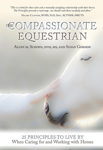 The Compassionate Equestrian - 25 Principles to Live by When Caring for and Working with Horses ebook by Allen Schoen,Susan Gordon