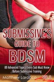 Submissive's Guide To BDSM Vol. 3 - 89 Advanced Topics Every Sub Must Know Before Submissive Training ebook by Matthew Larocco