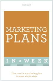 Marketing Plans In A Week - How To Write A Marketing Plan In Seven Simple Steps ebook by Ros Jay,John Sealey