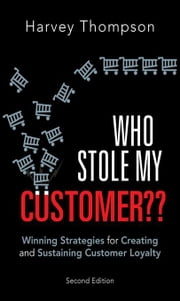 Who Stole My Customer??: Winning Strategies for Creating and Sustaining Customer Loyalty ebook by Thompson, Harvey