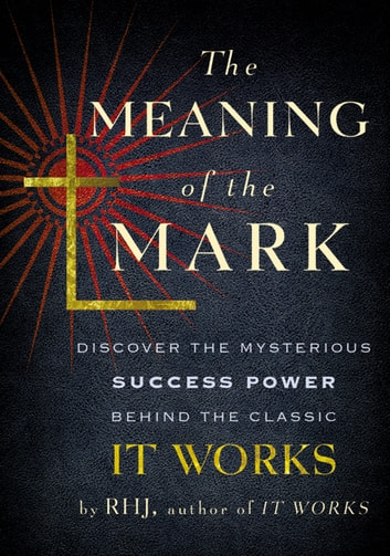 The Meaning of the Mark - Discover the Mysterious Success Power Behind the Classic It Works ebook by RHJ