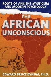 The African Unconscious - Roots of Ancient Mysticism and Modern Psychology ebook by Edward Bruce Bynum