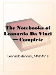 The Notebooks Of Leonardo Da Vinci, Complete ebook by Leonardo Da Vinci
