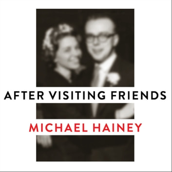 After Visiting Friends - A Son's Story audiobook by Michael Hainey