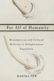 For All of Humanity - Mesoamerican and Colonial Medicine in Enlightenment Guatemala ebook by Martha Few