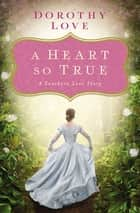 A Heart So True ebook by Dorothy Love