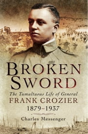 Broken Sword - The Tumultuous Life of General Frank Crozier 1897-1937 ebook by Charles  Messenger