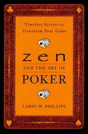 Zen and the Art of Poker - Timeless Secrets to Transform Your Game ebook by Larry Phillips