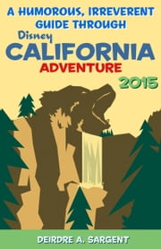 A Humorous, Irreverent Guide Through Disney California Adventure 2015 ebook by Deirdre Sargent