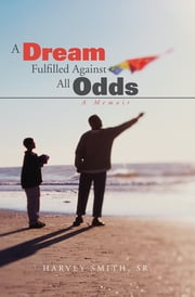 A Dream Fulfilled Against All Odds - A Memoir ebook by Harvey Smith, Sr.