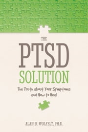 The PTSD Solution - The Truth About Your Symptoms and How to Heal ebook by Alan D. Wolfelt, PhD