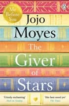 The Giver of Stars - Fall in love with the enchanting 2020 Sunday Times bestseller from the author of Me Before You ebook by Jojo Moyes