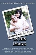 In His Image - A Biblical Worldview on Marriage ebook by King J Leslie, King N Tracy