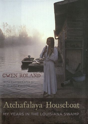 Atchafalaya Houseboat - My Years in the Louisiana Swamp ebook by Gwen Roland
