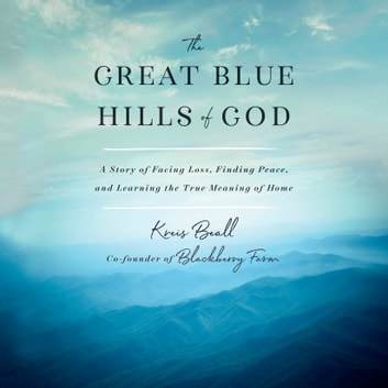The Great Blue Hills of God - A Story of Facing Loss, Finding Peace, and Learning the True Meaning of Home audiobook by Kreis Beall